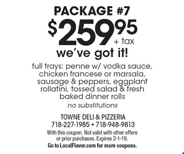 Package #7. $259.95 + tax we've got it! full trays: penne w/ vodka sauce, chicken francese or marsala, sausage & peppers, eggplant rollatini, tossed salad & fresh baked dinner rolls. No substitutions. With this coupon. Not valid with other offers or prior purchases. Expires 2-1-19. Go to LocalFlavor.com for more coupons.