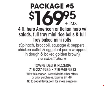 Package #5 $169.95 + tax 4 ft. hero American or Italian hero w/ salads, full tray mini rice balls & full tray baked mini rolls (Spinach, broccoli, sausage & peppers, chicken cutlet & eggplant parm wrapped in dough & baked golden brown) no substitutions. With this coupon. Not valid with other offers or prior purchases. Expires 2-1-19. Go to LocalFlavor.com for more coupons.