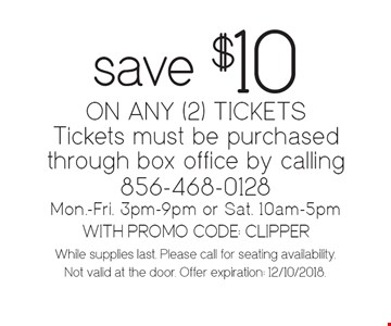 Save $10 ON ANY (2) TICKETS. Tickets must be purchased through box office by calling 856-468-0128 Mon.-Fri. 3pm-9pm or Sat. 10am-5pm. WITH PROMO CODE: CLIPPER. While supplies last. Please call for seating availability. Not valid at the door. Offer expiration: 12/10/2018.