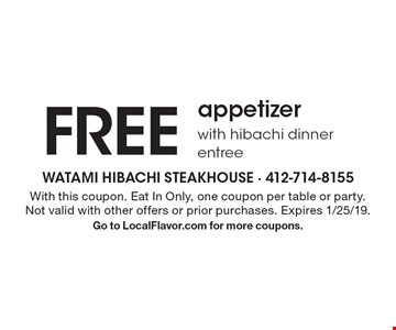 FREE appetizer with hibachi dinner entree . With this coupon. Eat In Only, one coupon per table or party. Not valid with other offers or prior purchases. Expires 1/25/19. Go to LocalFlavor.com for more coupons.