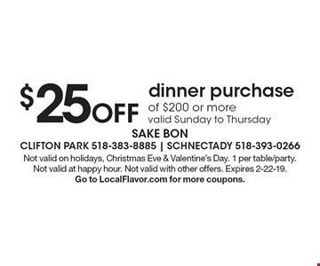 $25 Off dinner purchase of $200 or more valid Sunday to Thursday . Not valid on holidays, Christmas Eve & Valentine's Day. 1 per table/party. Not valid at happy hour. Not valid with other offers. Expires 2-22-19. Go to LocalFlavor.com for more coupons.