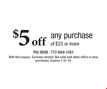 $5 off any purchase of $25 or more. With this coupon. Excludes alcohol. Not valid with other offers or prior purchases. Expires 1-31-19.