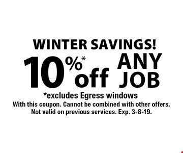 WINTER SAVINGS! 10%* off any job. *Excludes Egress windows. With this coupon. Cannot be combined with other offers. Not valid on previous services. Exp. 3-8-19.