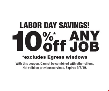Labor Day Savings! 10%*off any job. *Excludes Egress windows. With this coupon. Cannot be combined with other offers. Not valid on previous services. Expires 9/6/19.