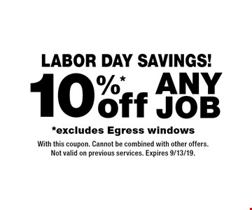 Labor Day Savings! 10%* off any job *excludes Egress windows. With this coupon. Cannot be combined with other offers.Not valid on previous services. Expires 9/13/19.
