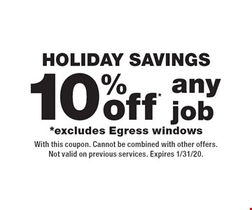 holiday Savings 10% off* any job *excludes Egress windows. With this coupon. Cannot be combined with other offers. Not valid on previous services. Expires 1/31/20.