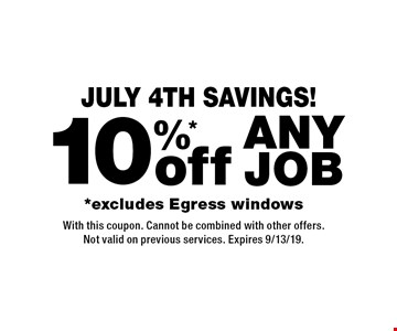 JULY 4th SAVINGS! 10%* off any job *excludes Egress windows. With this coupon. Cannot be combined with other offers. Not valid on previous services. Expires 9/13/19.