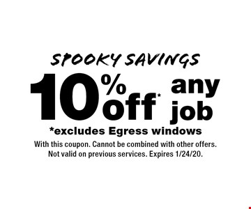 SPOOKY SAVINGS 10% off* any job *excludes Egress windows. With this coupon. Cannot be combined with other offers. Not valid on previous services. Expires 1/24/20.