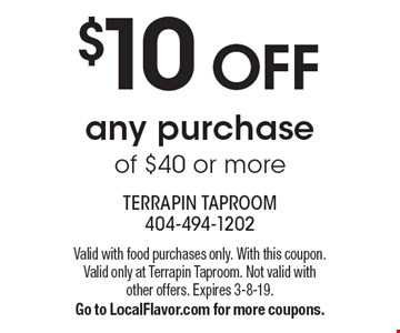$10 OFF any purchase of $40 or more. Valid with food purchases only. With this coupon. Valid only at Terrapin Taproom. Not valid with other offers. Expires 3-8-19. Go to LocalFlavor.com for more coupons.