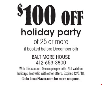 $100 OFF holiday party of 25 or more if booked before December 5th. With this coupon. One coupon per table. Not valid on holidays. Not valid with other offers. Expires 12/5/18. Go to LocalFlavor.com for more coupons.