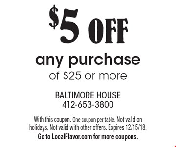 $5 OFF any purchase of $25 or more. With this coupon. One coupon per table. Not valid on holidays. Not valid with other offers. Expires 12/15/18. Go to LocalFlavor.com for more coupons.