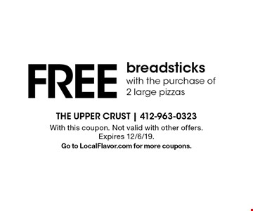 Free breadsticks with the purchase of 2 large pizzas. With this coupon. Not valid with other offers. Expires 12/6/19. Go to LocalFlavor.com for more coupons.