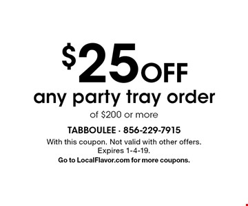 $25 off any party tray order of $200 or more. With this coupon. Not valid with other offers. Expires 1-4-19. Go to LocalFlavor.com for more coupons.