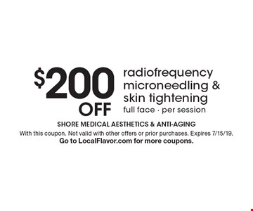 $200 off radiofrequency microneedling & skin tightening. Full face. Per session. With this coupon. Not valid with other offers or prior purchases. Expires 7/15/19. Go to LocalFlavor.com for more coupons.