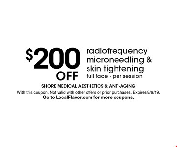 $200 off radiofrequency microneedling & skin tightening. Full face. Per session. With this coupon. Not valid with other offers or prior purchases. Expires 8/9/19. Go to LocalFlavor.com for more coupons.