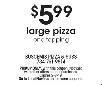 $5.99 large pizza one topping . PICKUP ONLY. With this coupon. Not valid with other offers or prior purchases. Expires 2-8-19.Go to LocalFlavor.com for more coupons.