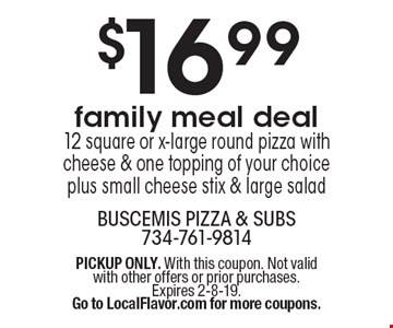 $16.99 family meal deal, 12 square or x-large round pizza with cheese & one topping of your choice plus small cheese stix & large salad. PICKUP ONLY. With this coupon. Not valid with other offers or prior purchases. Expires 2-8-19.Go to LocalFlavor.com for more coupons.