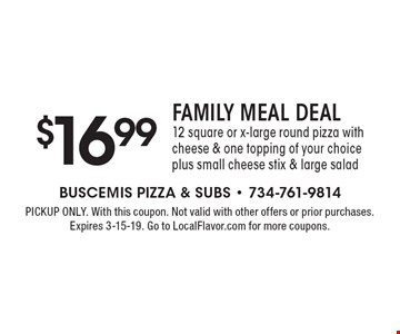 $16.99 family meal deal 12 square or x-large round pizza with cheese & one topping of your choice plus small cheese stix & large salad. PICKUP ONLY. With this coupon. Not valid with other offers or prior purchases. Expires 3-15-19. Go to LocalFlavor.com for more coupons.