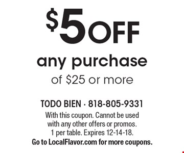 $5 OFF any purchase of $25 or more. With this coupon. Cannot be used with any other offers or promos. 1 per table. Expires 12-14-18. Go to LocalFlavor.com for more coupons.