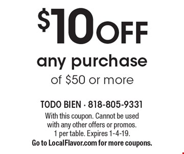 $10 off any purchase of $50 or more. With this coupon. Cannot be used with any other offers or promos. 1 per table. Expires 1-4-19. Go to LocalFlavor.com for more coupons.