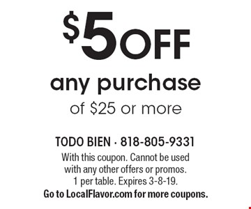 $5 OFF any purchase of $25 or more. With this coupon. Cannot be used with any other offers or promos. 1 per table. Expires 3-8-19. Go to LocalFlavor.com for more coupons.