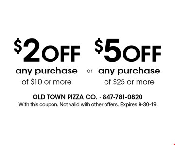 $2 OFF any purchase of $10 or more. $5 OFF any purchase of $25 or more. .With this coupon. Not valid with other offers. Expires 8-30-19.