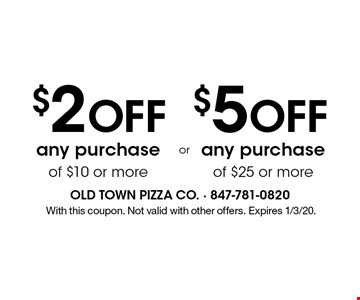 $2 Off any purchase of $10 or more. $5 Off any purchase of $25 or more. With this coupon. Not valid with other offers. Expires 1/3/20.