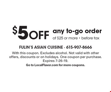 $5 off any to-go order of $25 or more - before tax. With this coupon. Excludes alcohol. Not valid with other offers, discounts or on holidays. One coupon per purchase. Expires 7-26-19. Go to LocalFlavor.com for more coupons.