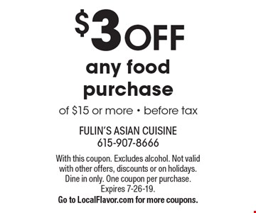$3 off any food purchase of $15 or more - before tax. With this coupon. Excludes alcohol. Not valid with other offers, discounts or on holidays. Dine in only. One coupon per purchase. Expires 7-26-19. Go to LocalFlavor.com for more coupons.