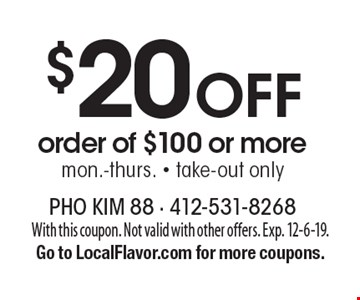 $20 Off order of $100 or more. Mon.-Thurs., take-out only. With this coupon. Not valid with other offers. Exp. 12-6-19. Go to LocalFlavor.com for more coupons.