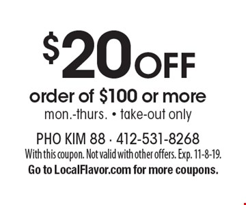 $20 off order of $100 or more. Mon.-Thurs. Take-out only. With this coupon. Not valid with other offers. Exp. 11-8-19. Go to LocalFlavor.com for more coupons.