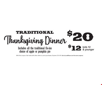 $20 Traditional Thanksgiving Dinner Includes all the traditional fix-ins choice of apple or pumpkin pie $12 kids 12 & younger. With this coupon. Not valid with other offers or prior purchases. Expires 12-6-19. Go to LocalFlavor.com for more coupons.