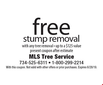 Free stump removal with any tree removal - up to a $125 value. Present coupon after estimate. With this coupon. Not valid with other offers or prior purchases. Expires 6/28/19.