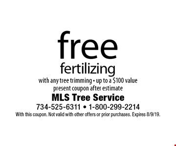 Free fertilizing with any tree trimming - up to a $100 value. Present coupon after estimate. With this coupon. Not valid with other offers or prior purchases. Expires 8/9/19.