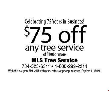Celebrating 75 Years in Business! $75 off any tree service of $300 or more. With this coupon. Not valid with other offers or prior purchases. Expires 11/8/19.
