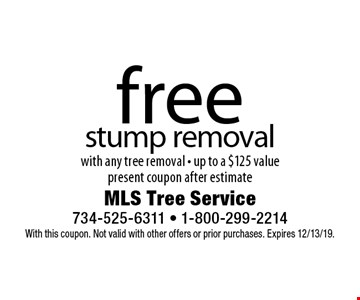 Free stump removal with any tree removal - up to a $125 value. Present coupon after estimate. With this coupon. Not valid with other offers or prior purchases. Expires 12/13/19.