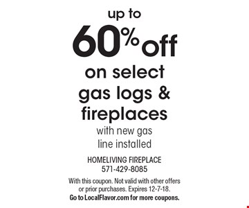 up to 60% off on select gas logs & fireplaces with new gasline installed. With this coupon. Not valid with other offers or prior purchases. Expires 12-7-18. Go to LocalFlavor.com for more coupons.