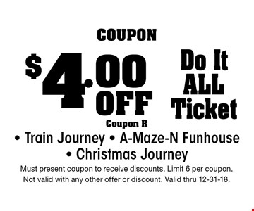 $4.00 Off Do It ALL Ticket - Train Journey - A-Maze-N Funhouse - Christmas Journey. Must present coupon to receive discounts. Limit 6 per coupon. Not valid with any other offer or discount. Valid thru 12-31-18.