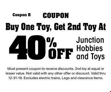 40% Off Junction Hobbies and Toys Buy One Toy, Get 2nd Toy At. Must present coupon to receive discounts. 2nd toy at equal or lesser value. Not valid with any other offer or discount. Valid thru 12-31-18. Excludes electric trains, Lego and clearance items.