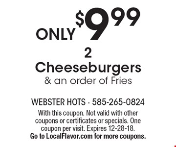 ONLY $9.99 2 Cheeseburgers & an order of Fries. With this coupon. Not valid with other coupons or certificates or specials. One coupon per visit. Expires 12-28-18. Go to LocalFlavor.com for more coupons.