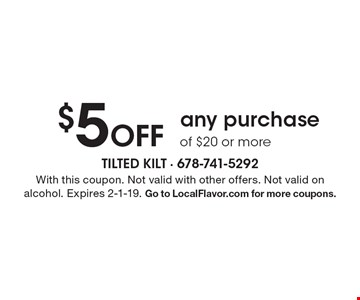 $5 Off any purchase of $20 or more. With this coupon. Not valid with other offers. Not valid on alcohol. Expires 2-1-19. Go to LocalFlavor.com for more coupons.