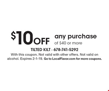 $10 Off any purchase of $40 or more. With this coupon. Not valid with other offers. Not valid on alcohol. Expires 2-1-19. Go to LocalFlavor.com for more coupons.