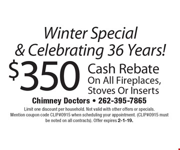 Winter Special & Celebrating 36 Years! $350 Cash Rebate On All Fireplaces, Stoves Or Inserts. Limit one discount per household. Not valid with other offers or specials. Mention coupon code CLIP#0915 when scheduling your appointment. (CLIP#0915 must be noted on all contracts). Offer expires 2-1-19.