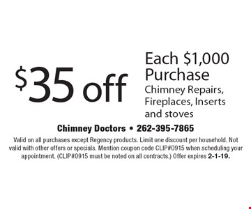 $35 off Each $1,000 Purchase Chimney Repairs, Fireplaces, Inserts and stoves. Valid on all purchases except Regency products. Limit one discount per household. Not valid with other offers or specials. Mention coupon code CLIP#0915 when scheduling your appointment. (CLIP#0915 must be noted on all contracts.) Offer expires 2-1-19.