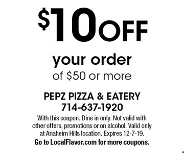 $10 OFF your order of $50 or more. With this coupon. Dine in only. Not valid with other offers, promotions or on alcohol. Valid only at Anaheim Hills location. Expires 12-7-19. Go to LocalFlavor.com for more coupons.