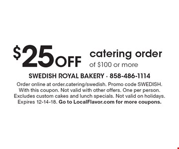 $25 Off catering order of $100 or more. Order online at order.catering/swedish. Promo code SWEDISH. With this coupon. Not valid with other offers. One per person. Excludes custom cakes and lunch specials. Not valid on holidays. Expires 12-14-18. Go to LocalFlavor.com for more coupons.