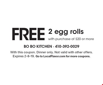 Free 2 egg rollswith purchase of $20 or more. With this coupon. Dinner only. Not valid with other offers. Expires 2-8-19. Go to LocalFlavor.com for more coupons.