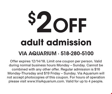 $2 off adult admission. Offer expires 12/14/18. Limit one coupon per person. Valid during normal business hours Monday - Sunday. Cannot be combined with any other offer. Regular admission is $16 Monday-Thursday and $19 Friday - Sunday. Via Aquarium will not accept photocopies of this coupon. For hours of operation please visit www.ViaAquarium.com. Valid for up to 4 people.