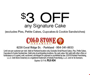 $3 Off any Signature Cake (excludes Pies, Petite Cakes, Cupcakes & Cookie Sandwiches). Limit one per customer per visit. Valid at Parkland location only. Excludes Small Round Cakes, Pies, Petite Cakes, Cupcakes & Cookie Sandwiches. Valid only at participating locations. No cash value. Not valid with other offers or fundraisers or if copied, sold, auctioned, exchanged for payment or prohibited by law. 2018 Kahala Franchising, L.L.C. Cold Stone Creamery is a registered trademark of Kahala Franchising, L.L.C. and /or its licensors. Expires 12-7-18. PLU #34