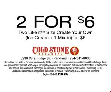 2 For $6 Two Like it Size Create Your Own (Ice Cream + 1 Mix-in) for $6. Served in a cup. Valid at Parkland location only. Waffle products and extra mix-ins available for additional charge. Limit one per customer per visit. Valid only at participating locations. No cash value. Not valid with other offers or fundraisers or if copied, sold, auctioned, exchanged for payment or prohibited by law. 2018 Kahala Franchising, L.L.C. Cold Stone Creamery is a registered trademark of Kahala Franchising, L.L.C. and /or its licensors. Expires 12-7-18. PLU #32